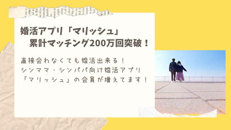シンパパ・シンママの婚活アプリ マリッシュの累計マッチング数が200万を超えたそうだ。。